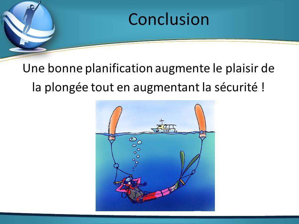 Conclusion Une bonne planification augmente le plaisir de la plongée tout en augmentant la sécurité .