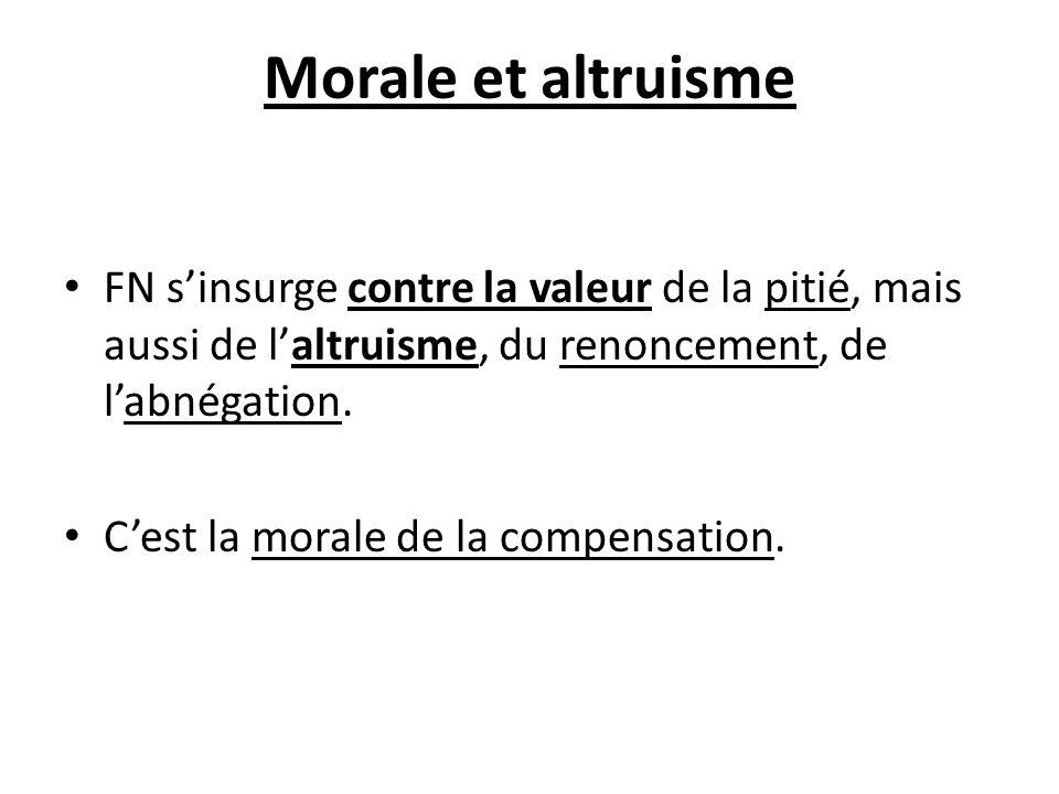 Morale et altruisme FN s'insurge contre la valeur de la pitié, mais aussi de l'altruisme, du renoncement, de l'abnégation.