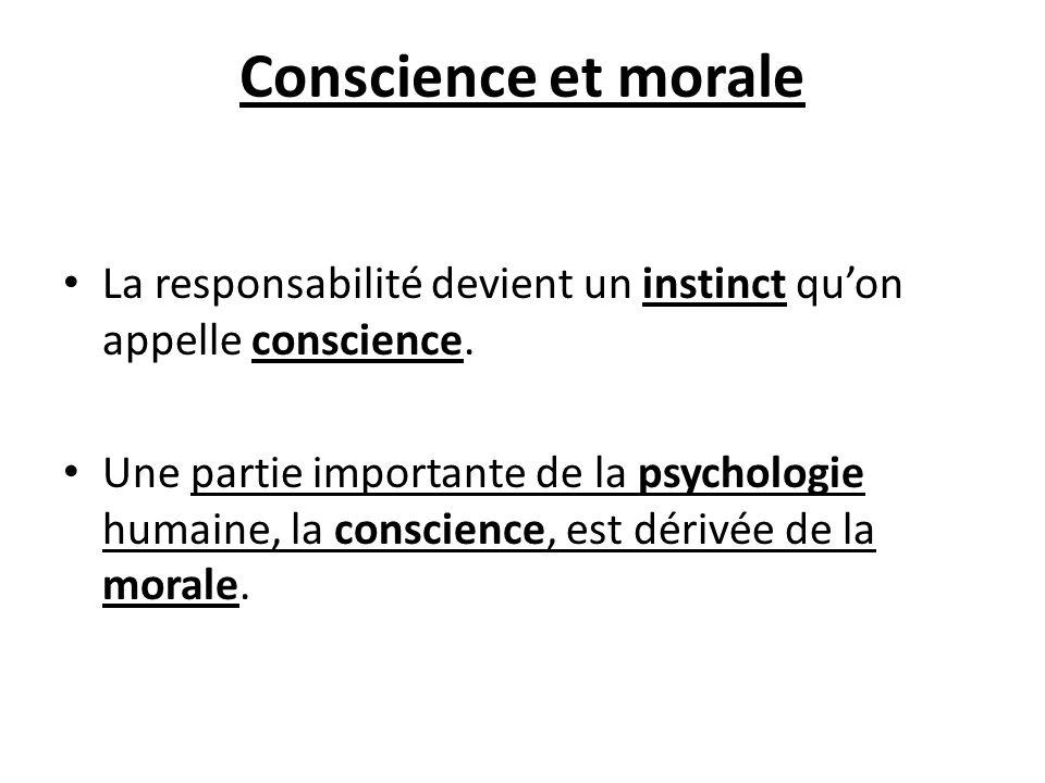 Conscience et morale La responsabilité devient un instinct qu'on appelle conscience.