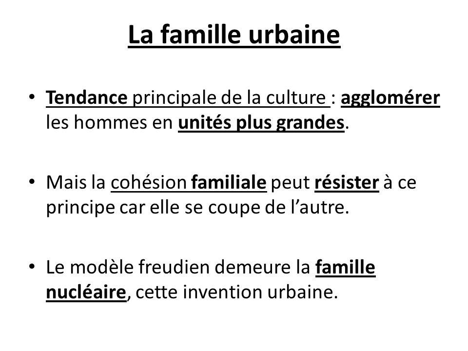 La famille urbaine Tendance principale de la culture : agglomérer les hommes en unités plus grandes.