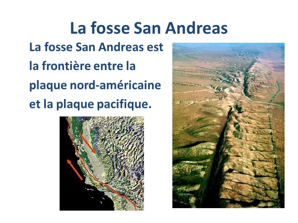 La fosse San Andreas La fosse San Andreas est la frontière entre la plaque nord-américaine et la plaque pacifique.