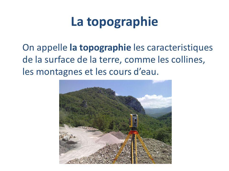 La topographie On appelle la topographie les caracteristiques de la surface de la terre, comme les collines, les montagnes et les cours d'eau.