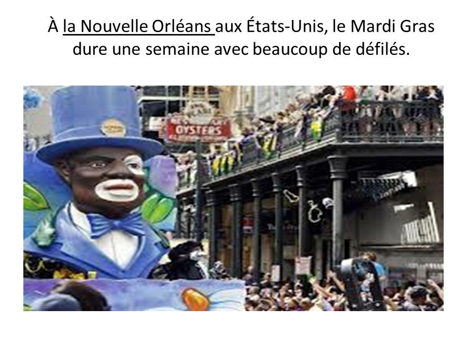 À la Nouvelle Orléans aux États-Unis, le Mardi Gras dure une semaine avec beaucoup de défilés.