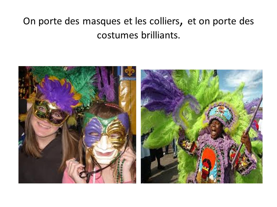 On porte des masques et les colliers, et on porte des costumes brilliants.