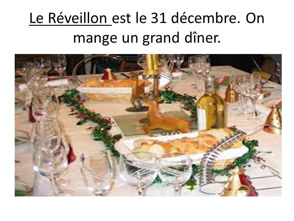 Le Réveillon est le 31 décembre. On mange un grand dîner.