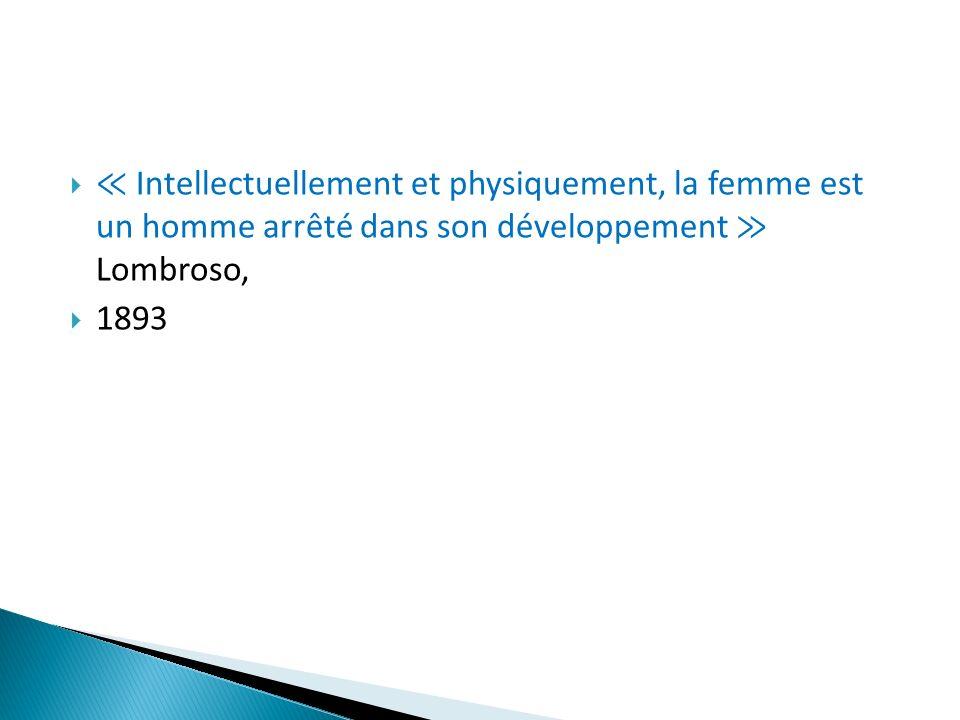 ≪ Intellectuellement et physiquement, la femme est un homme arrêté dans son développement ≫ Lombroso,