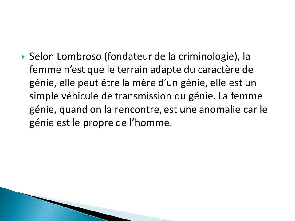 Selon Lombroso (fondateur de la criminologie), la femme n'est que le terrain adapte du caractère de génie, elle peut être la mère d'un génie, elle est un simple véhicule de transmission du génie.