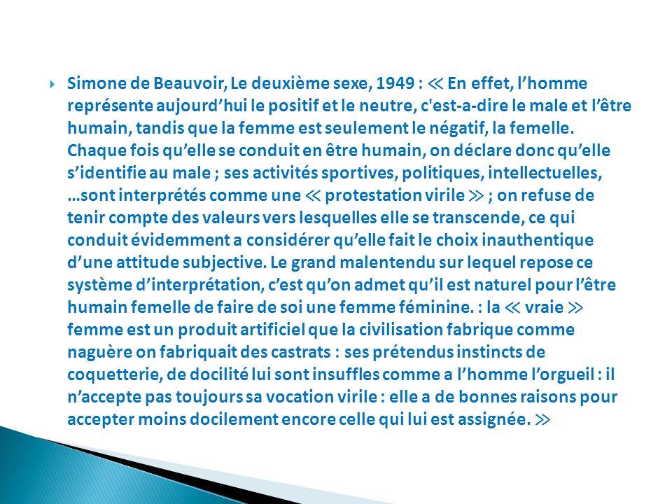 Simone de Beauvoir, Le deuxième sexe, 1949 : ≪ En effet, l'homme représente aujourd'hui le positif et le neutre, c est-a-dire le male et l'être humain, tandis que la femme est seulement le négatif, la femelle.
