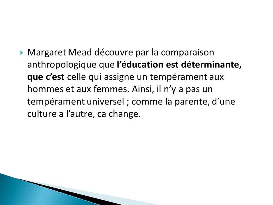 Margaret Mead découvre par la comparaison anthropologique que l'éducation est déterminante, que c'est celle qui assigne un tempérament aux hommes et aux femmes.