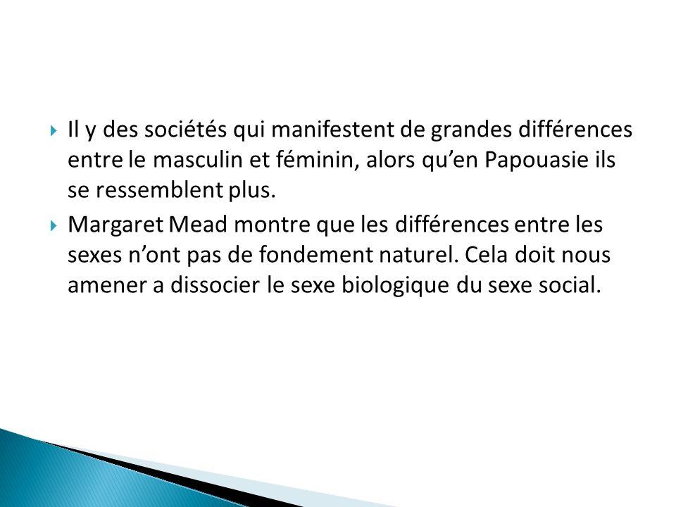 Il y des sociétés qui manifestent de grandes différences entre le masculin et féminin, alors qu'en Papouasie ils se ressemblent plus.