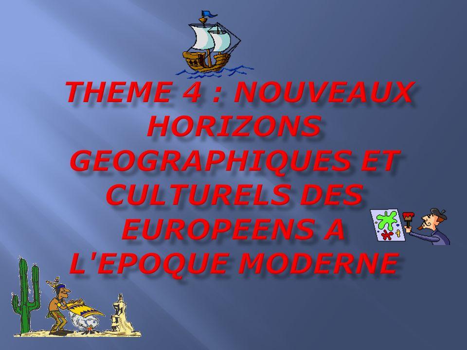 THEME 4 : NOUVEAUX HORIZONS GEOGRAPHIQUES ET CULTURELS DES EUROPEENS A L EPOQUE MODERNE