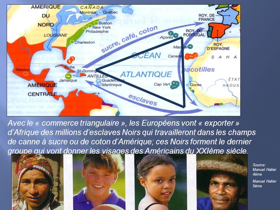 Avec le « commerce triangulaire », les Européens vont « exporter » d'Afrique des millions d'esclaves Noirs qui travailleront dans les champs de canne à sucre ou de coton d'Amérique; ces Noirs forment le dernier groupe qui vont donner les visages des Américains du XXIème siècle.