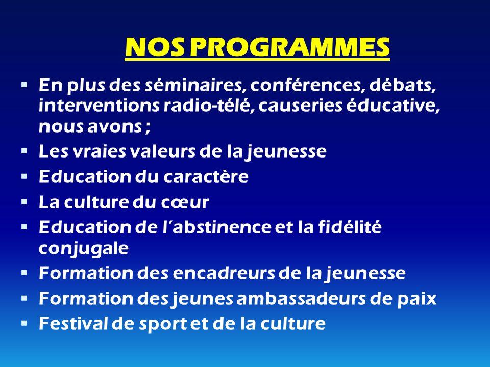 NOS PROGRAMMES En plus des séminaires, conférences, débats, interventions radio-télé, causeries éducative, nous avons ;