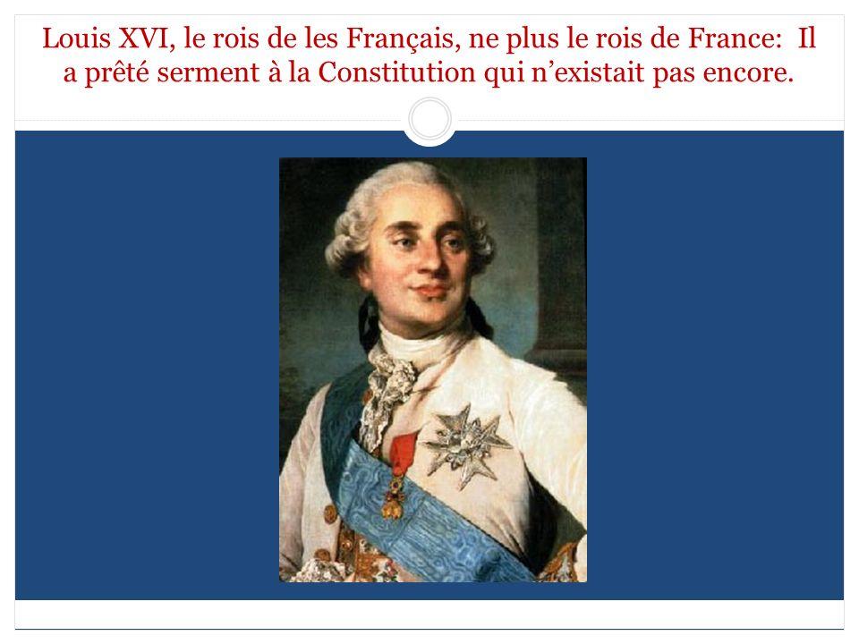 Louis XVI, le rois de les Français, ne plus le rois de France: Il a prêté serment à la Constitution qui n'existait pas encore.
