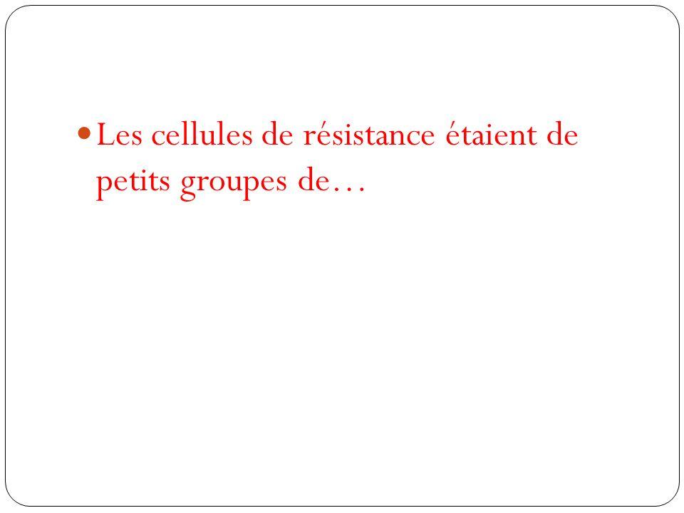 Les cellules de résistance étaient de petits groupes de…