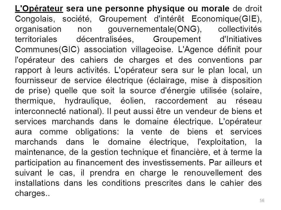 L Opérateur sera une personne physique ou morale de droit Congolais, société, Groupement d intérêt Economique(GIE), organisation non gouvernementale(ONG), collectivités territoriales décentralisées, Groupement d Initiatives Communes(GIC) association villageoise.