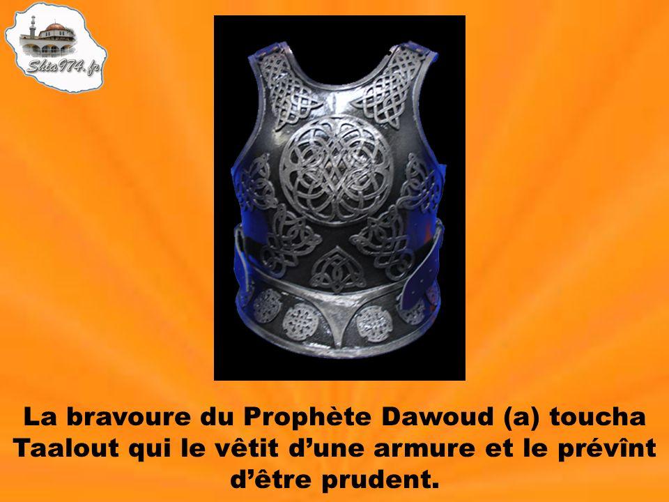 La bravoure du Prophète Dawoud (a) toucha Taalout qui le vêtit d'une armure et le prévînt d'être prudent.
