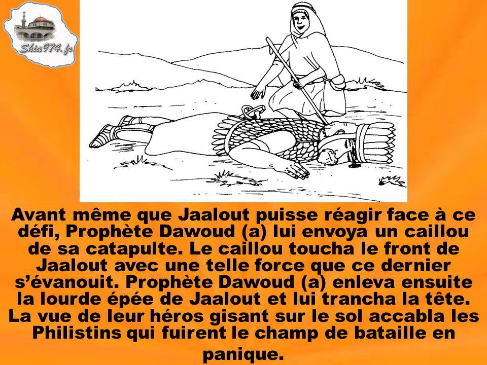Avant même que Jaalout puisse réagir face à ce défi, Prophète Dawoud (a) lui envoya un caillou de sa catapulte. Le caillou toucha le front de Jaalout avec une telle force que ce dernier s'évanouit. Prophète Dawoud (a) enleva ensuite la lourde épée de Jaalout et lui trancha la tête. La vue de leur héros gisant sur le sol accabla les Philistins qui fuirent le champ de bataille en