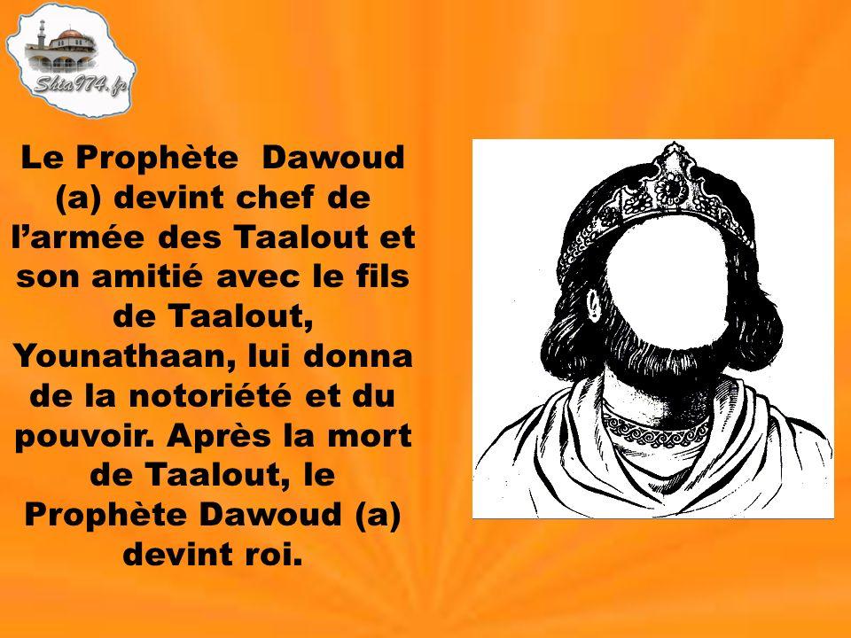 Le Prophète Dawoud (a) devint chef de l'armée des Taalout et son amitié avec le fils de Taalout, Younathaan, lui donna de la notoriété et du pouvoir.