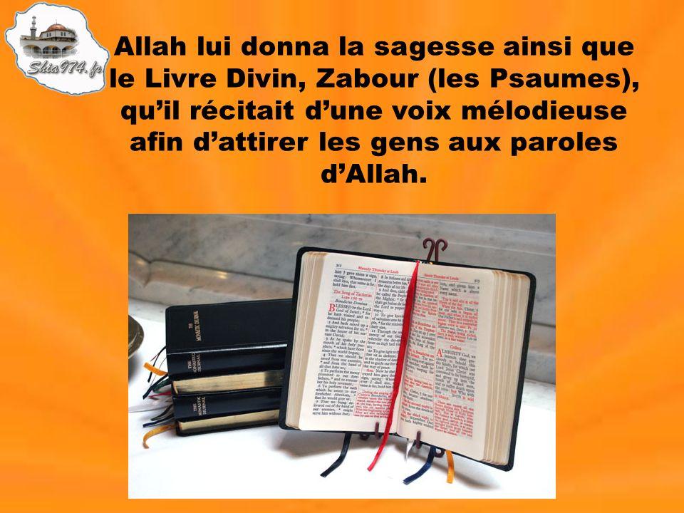 Allah lui donna la sagesse ainsi que le Livre Divin, Zabour (les Psaumes), qu'il récitait d'une voix mélodieuse afin d'attirer les gens aux paroles d'Allah.