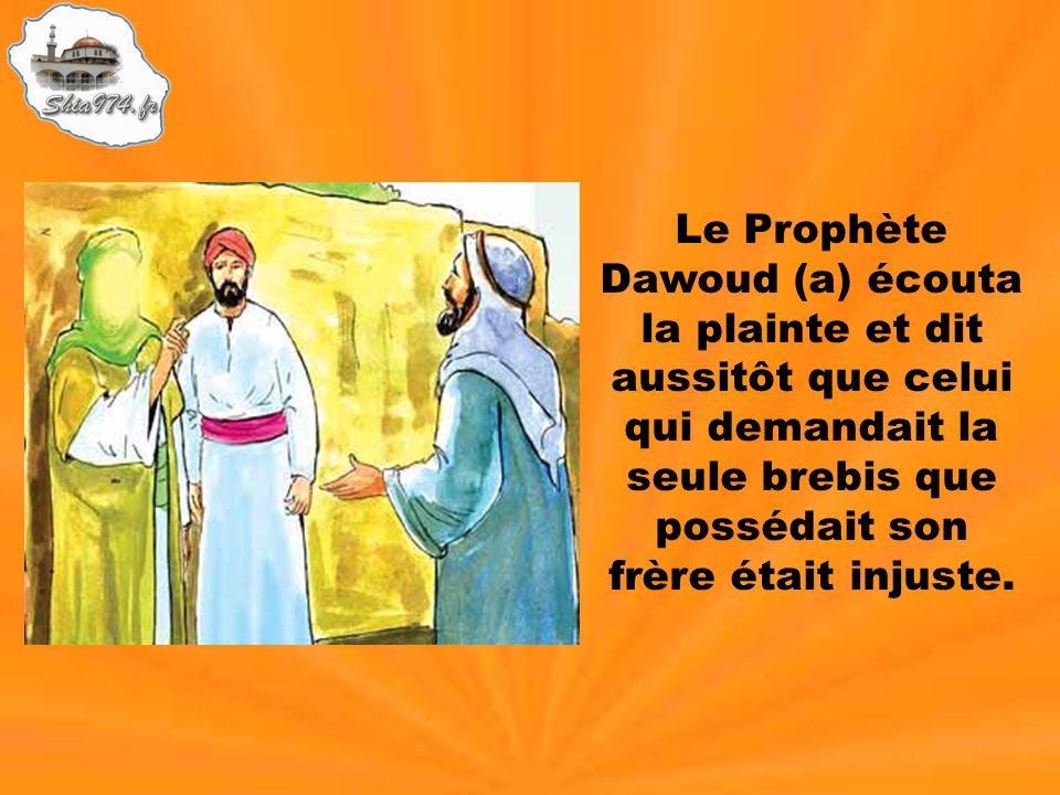 Le Prophète Dawoud (a) écouta la plainte et dit aussitôt que celui qui demandait la seule brebis que possédait son frère était injuste.