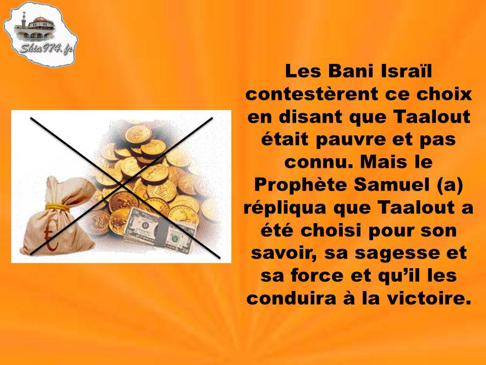 Les Bani Israïl contestèrent ce choix en disant que Taalout était pauvre et pas connu.