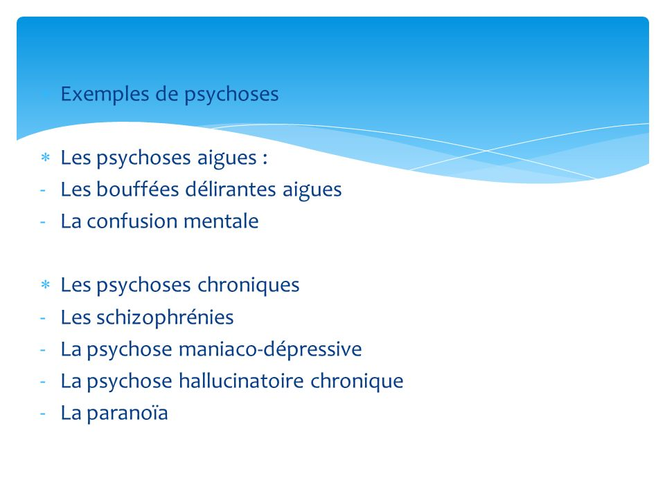 Exemples de psychosesLes psychoses aigues : Les bouffées délirantes aigues. La confusion mentale. Les psychoses chroniques.