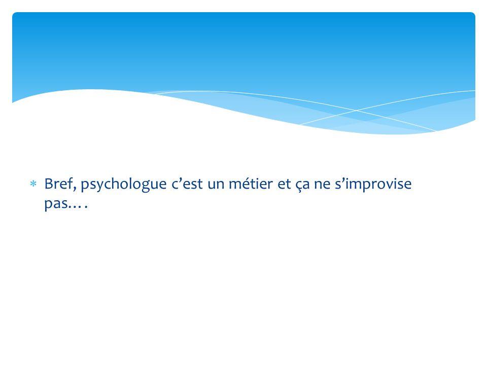 Bref, psychologue c'est un métier et ça ne s'improvise pas….