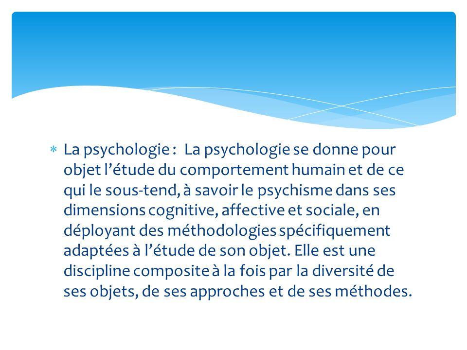 La psychologie : La psychologie se donne pour objet l'étude du comportement humain et de ce qui le sous-tend, à savoir le psychisme dans ses dimensions cognitive, affective et sociale, en déployant des méthodologies spécifiquement adaptées à l'étude de son objet.