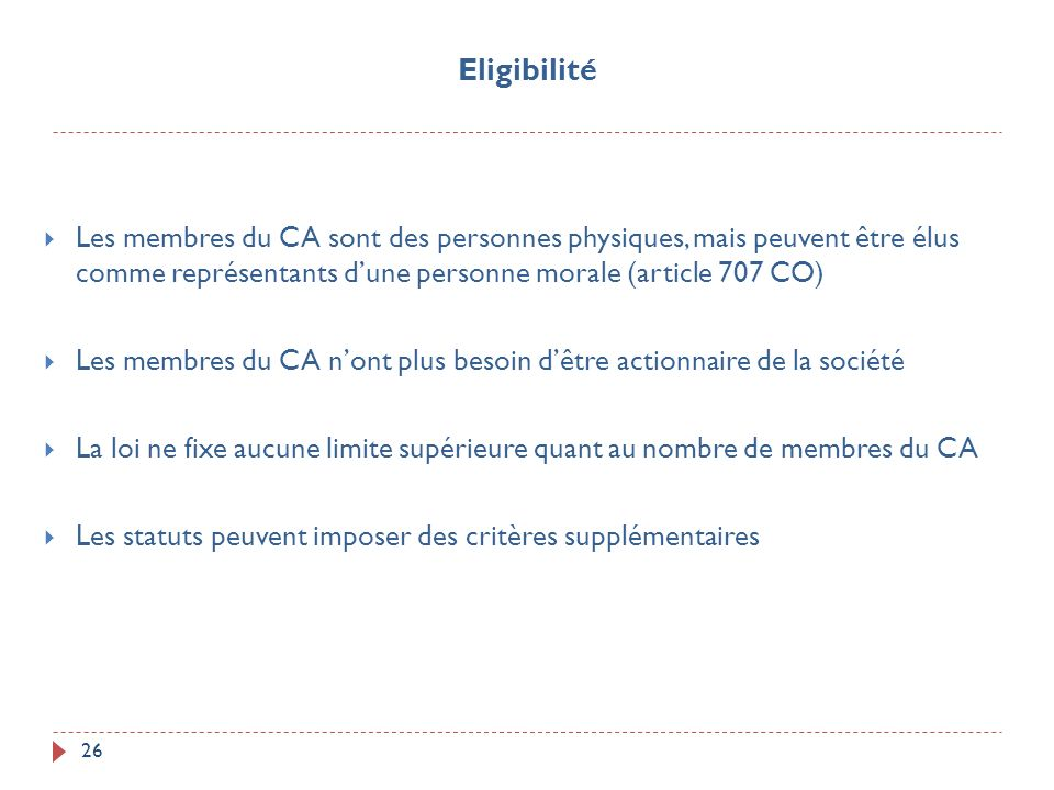 Eligibilité Les membres du CA sont des personnes physiques, mais peuvent être élus comme représentants d'une personne morale (article 707 CO)