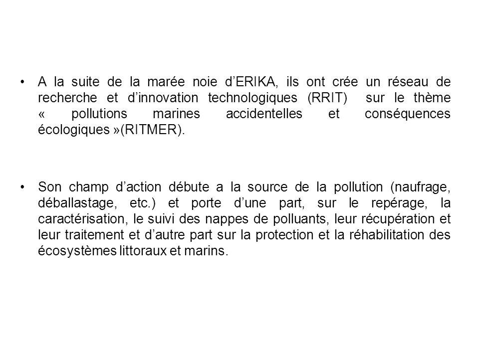 A la suite de la marée noie d'ERIKA, ils ont crée un réseau de recherche et d'innovation technologiques (RRIT) sur le thème « pollutions marines accidentelles et conséquences écologiques »(RITMER).