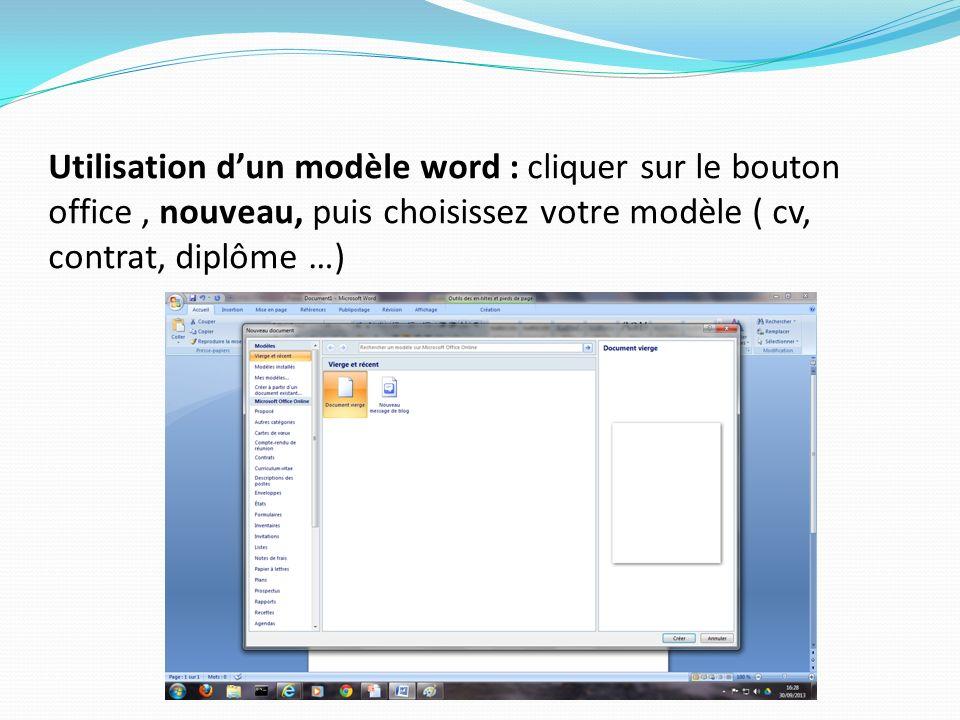 Utilisation d'un modèle word : cliquer sur le bouton office , nouveau, puis choisissez votre modèle ( cv, contrat, diplôme …)