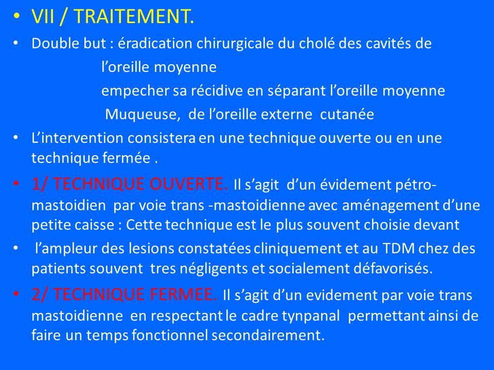 VII / TRAITEMENT. Double but : éradication chirurgicale du cholé des cavités de. l'oreille moyenne.