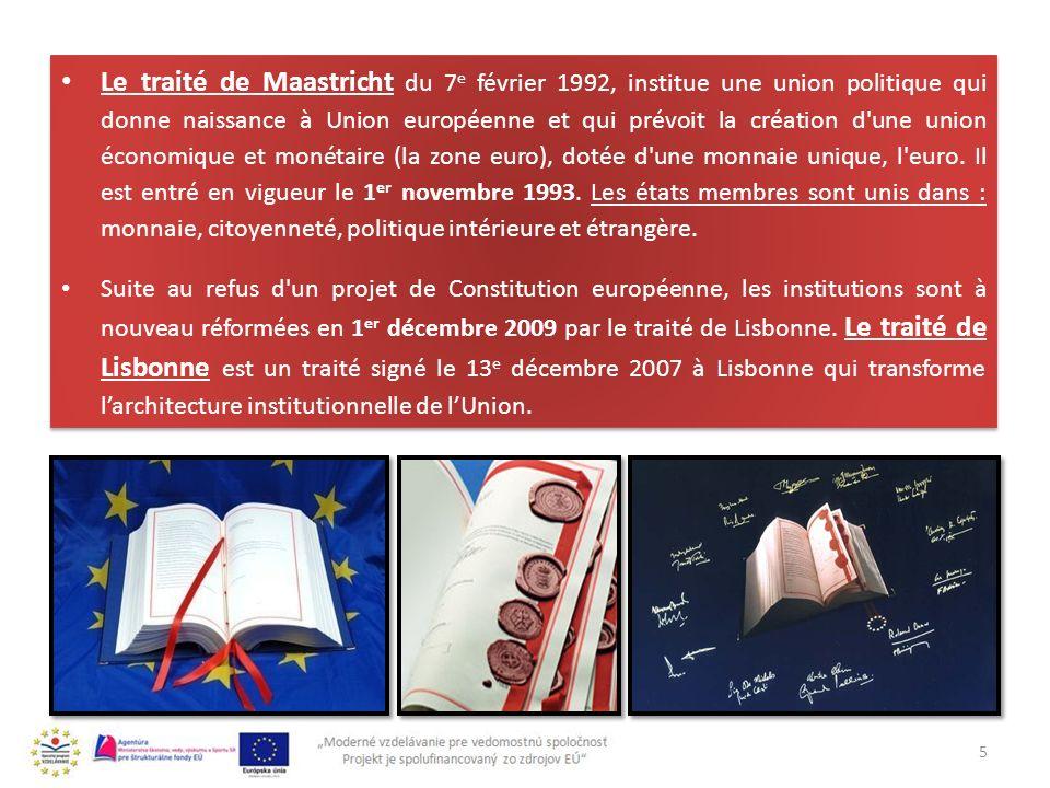 Le traité de Maastricht du 7e février 1992, institue une union politique qui donne naissance à Union européenne et qui prévoit la création d une union économique et monétaire (la zone euro), dotée d une monnaie unique, l euro. Il est entré en vigueur le 1er novembre 1993. Les états membres sont unis dans : monnaie, citoyenneté, politique intérieure et étrangère.
