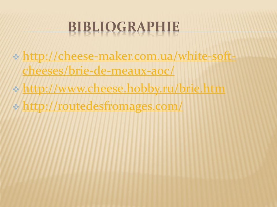 Bibliographie http://cheese-maker.com.ua/white-soft-cheeses/brie-de-meaux-aoc/ http://www.cheese.hobby.ru/brie.htm.