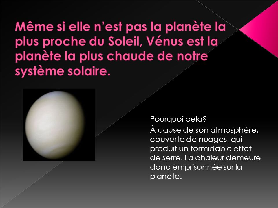 Même si elle n'est pas la planète la plus proche du Soleil, Vénus est la planète la plus chaude de notre système solaire.