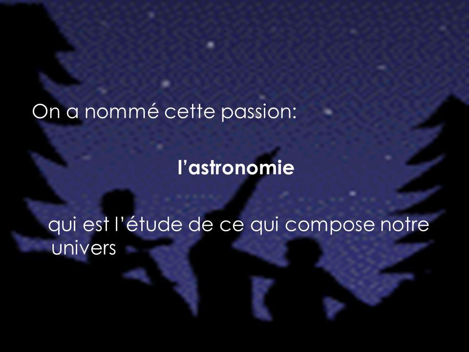 On a nommé cette passion: l'astronomie qui est l'étude de ce qui compose notre univers
