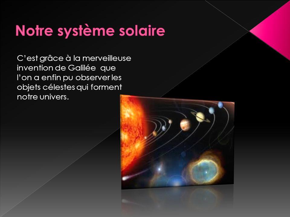 Notre système solaire C'est grâce à la merveilleuse invention de Galilée que l'on a enfin pu observer les objets célestes qui forment notre univers.