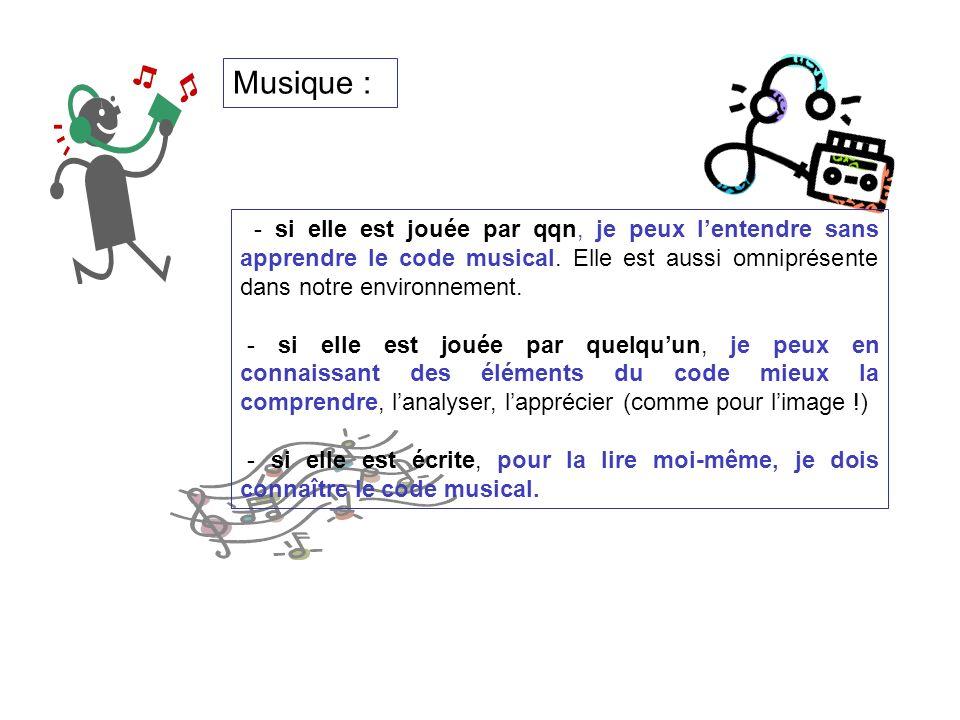 Musique : - si elle est jouée par qqn, je peux l'entendre sans apprendre le code musical. Elle est aussi omniprésente dans notre environnement.