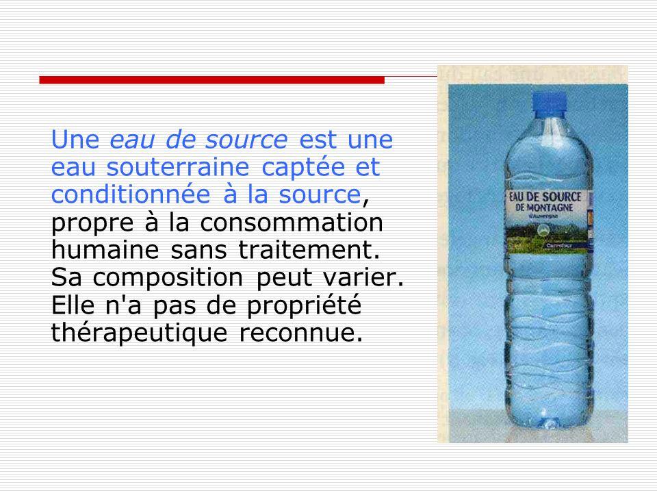 Une eau de source est une eau souterraine captée et conditionnée à la source, propre à la consommation humaine sans traitement.