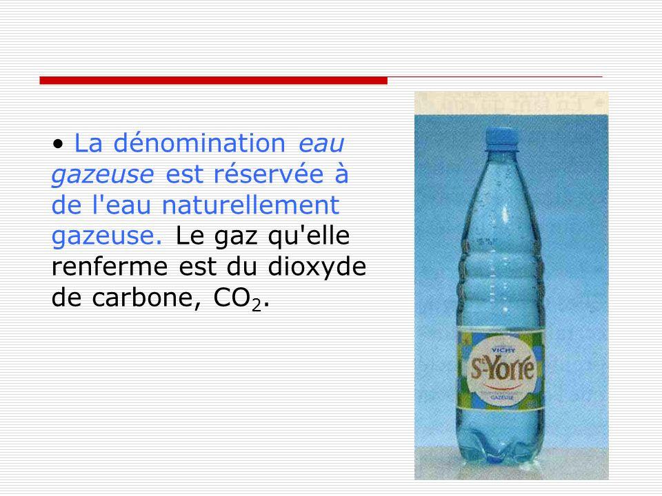 • La dénomination eau gazeuse est réservée à de l eau naturellement gazeuse.