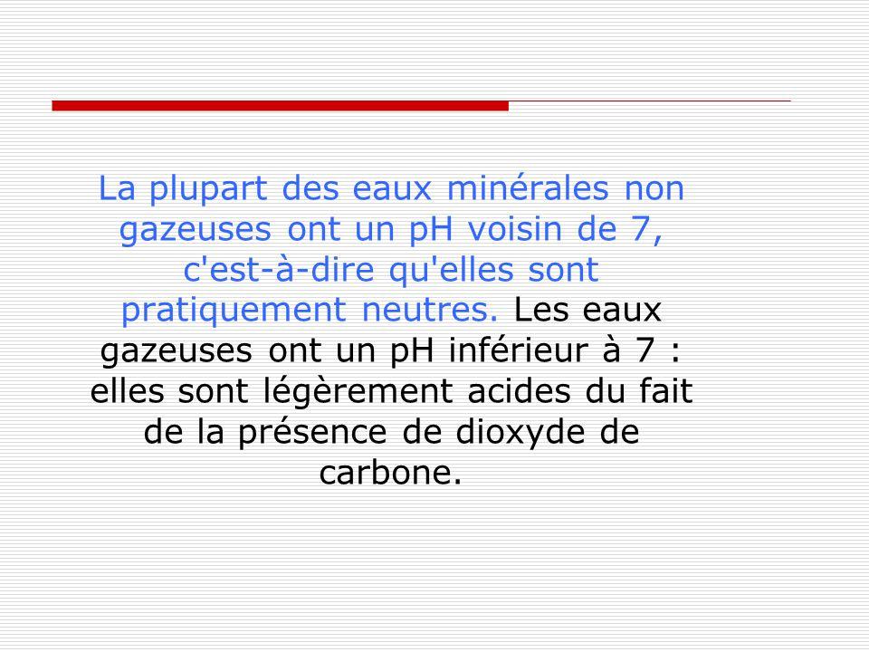 La plupart des eaux minérales non gazeuses ont un pH voisin de 7, c est-à-dire qu elles sont pratiquement neutres.