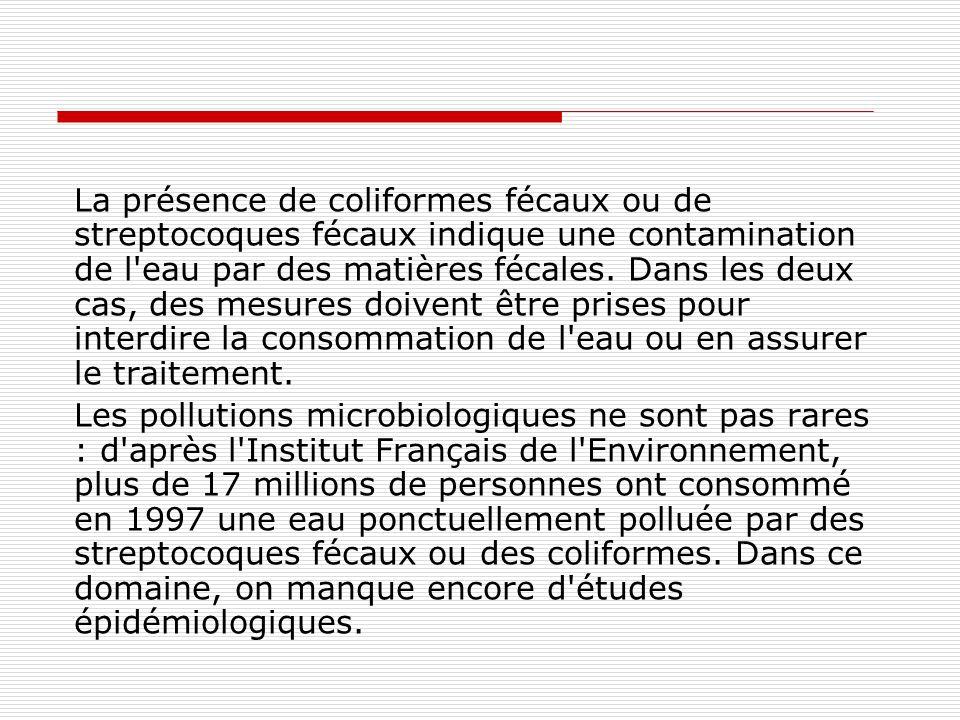 La présence de coliformes fécaux ou de streptocoques fécaux indique une contamination de l eau par des matières fécales. Dans les deux cas, des mesures doivent être prises pour interdire la consommation de l eau ou en assurer le traitement.