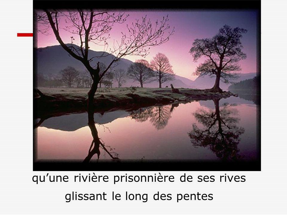 qu'une rivière prisonnière de ses rives glissant le long des pentes