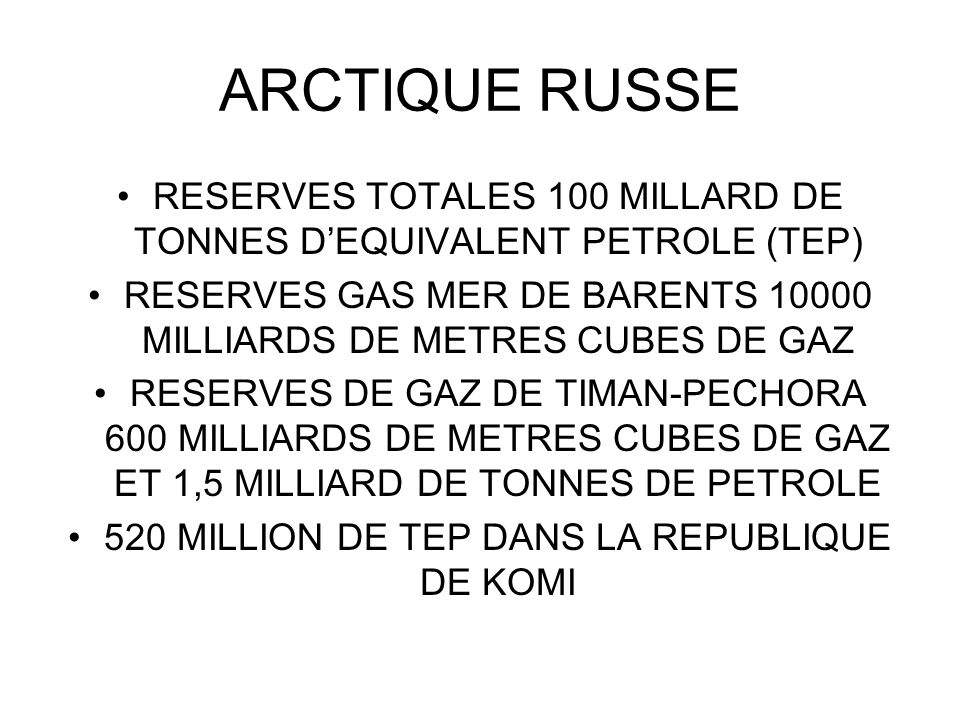 ARCTIQUE RUSSE RESERVES TOTALES 100 MILLARD DE TONNES D'EQUIVALENT PETROLE (TEP) RESERVES GAS MER DE BARENTS 10000 MILLIARDS DE METRES CUBES DE GAZ.
