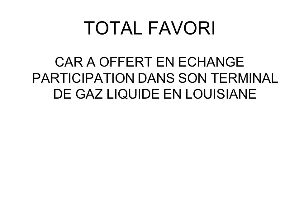 TOTAL FAVORI CAR A OFFERT EN ECHANGE PARTICIPATION DANS SON TERMINAL DE GAZ LIQUIDE EN LOUISIANE