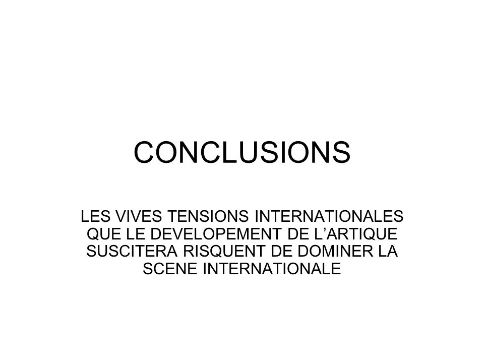 CONCLUSIONS LES VIVES TENSIONS INTERNATIONALES QUE LE DEVELOPEMENT DE L'ARTIQUE SUSCITERA RISQUENT DE DOMINER LA SCENE INTERNATIONALE.