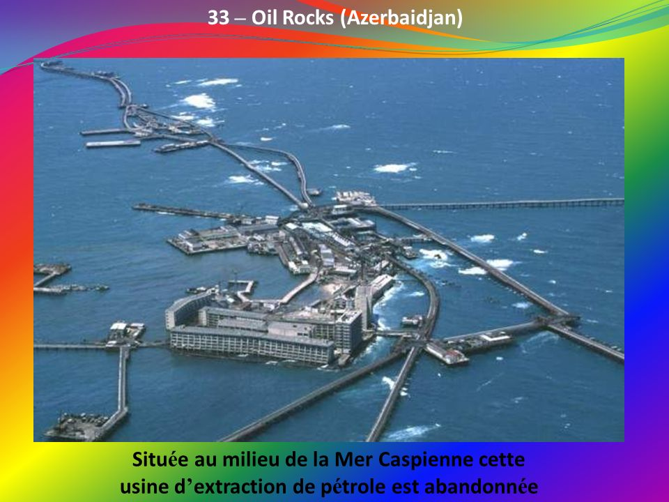 33 – Oil Rocks (Azerbaidjan)