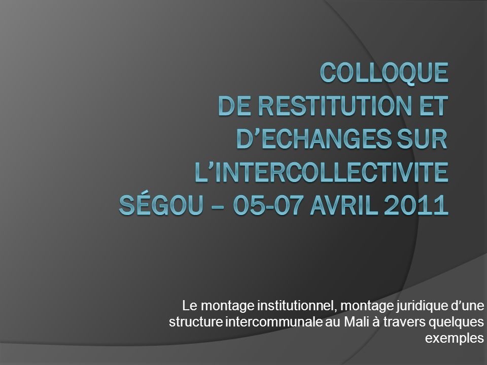COLLOQUE DE RESTITUTION ET D'ECHANGES SUR L'INTERCOLLECTIVITE SÉGOU – avril 2011