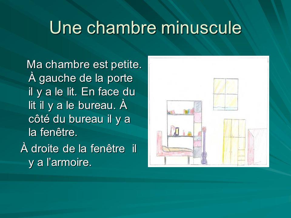 Une chambre minuscule Ma chambre est petite. À gauche de la porte il y a le lit. En face du lit il y a le bureau. À côté du bureau il y a la fenêtre.